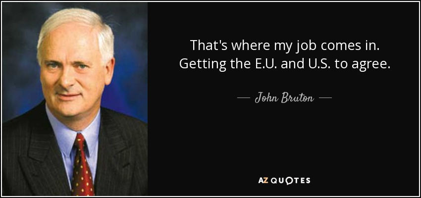 That's where my job comes in. Getting the E.U. and U.S. to agree. - John Bruton