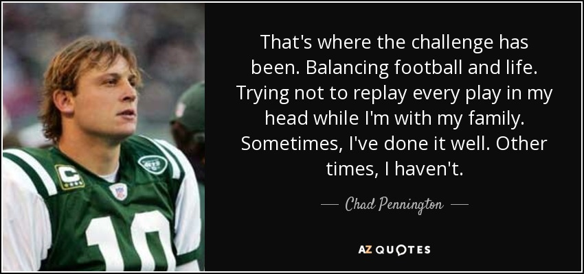 That's where the challenge has been. Balancing football and life. Trying not to replay every play in my head while I'm with my family. Sometimes, I've done it well. Other times, I haven't. - Chad Pennington