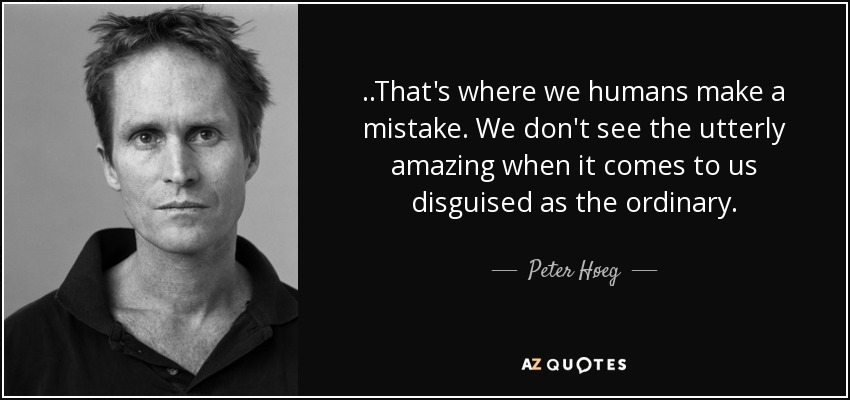 ..That's where we humans make a mistake. We don't see the utterly amazing when it comes to us disguised as the ordinary. - Peter Høeg