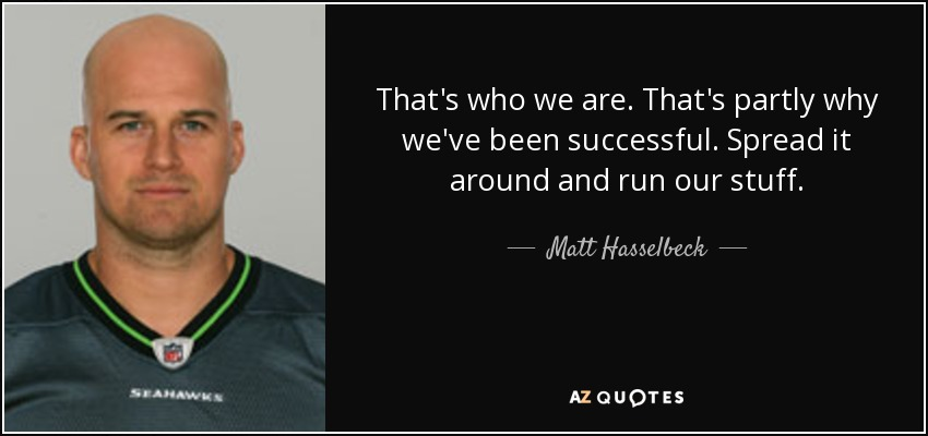 That's who we are. That's partly why we've been successful. Spread it around and run our stuff. - Matt Hasselbeck