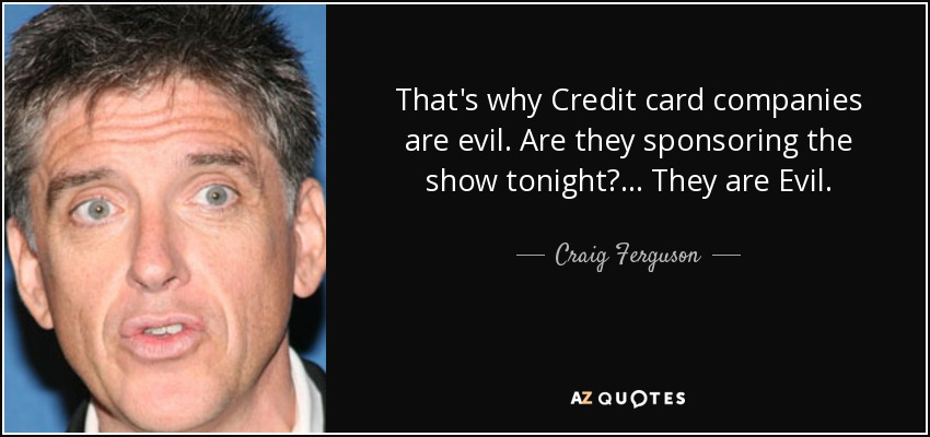 That's why Credit card companies are evil. Are they sponsoring the show tonight? ... They are Evil. - Craig Ferguson