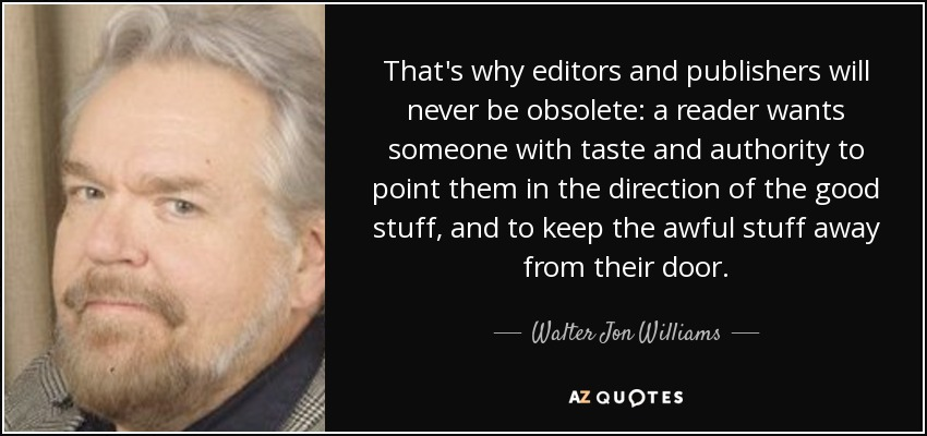 That's why editors and publishers will never be obsolete: a reader wants someone with taste and authority to point them in the direction of the good stuff, and to keep the awful stuff away from their door. - Walter Jon Williams