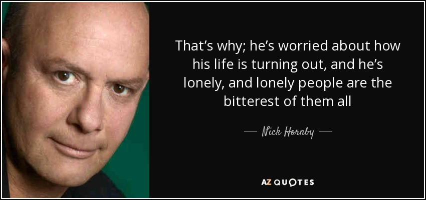 That's why; he's worried about how his life is turning out, and he's lonely, and lonely people are the bitterest of them all - Nick Hornby