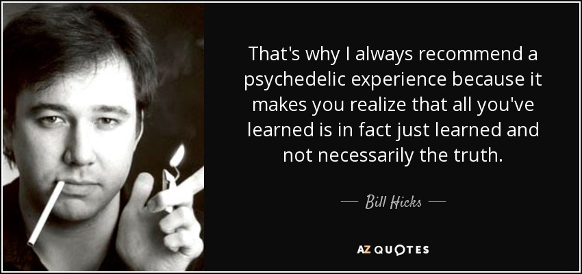 That's why I always recommend a psychedelic experience because it makes you realize that all you've learned is in fact just learned and not necessarily the truth. - Bill Hicks