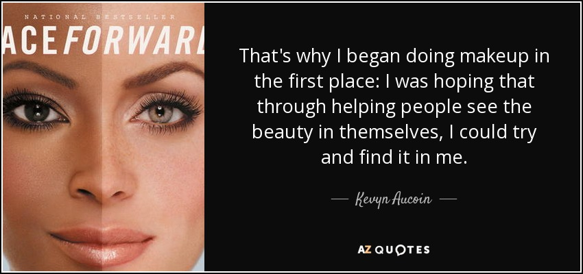 That's why I began doing makeup in the first place: I was hoping that through helping people see the beauty in themselves, I could try and find it in me. - Kevyn Aucoin