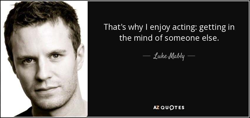 That's why I enjoy acting: getting in the mind of someone else. - Luke Mably