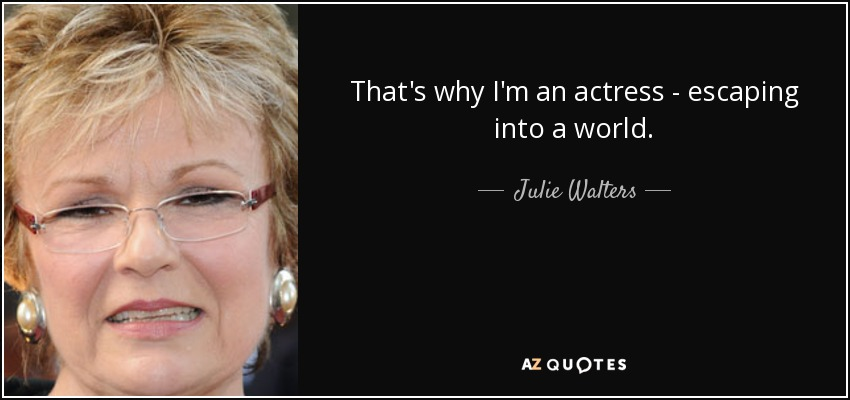 That's why I'm an actress - escaping into a world. - Julie Walters