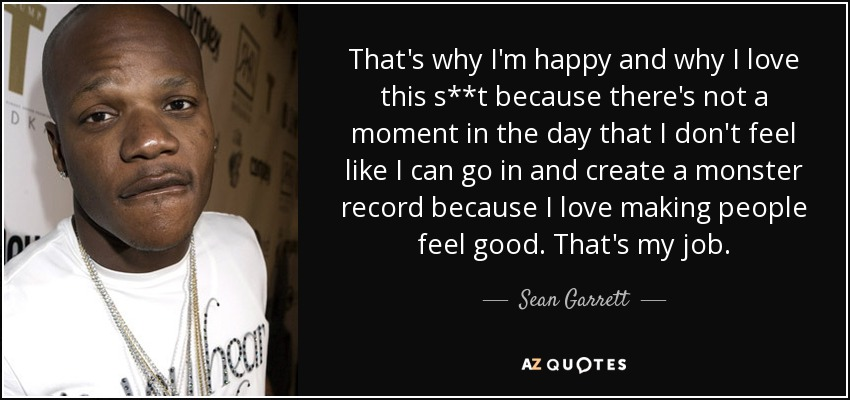 That's why I'm happy and why I love this s**t because there's not a moment in the day that I don't feel like I can go in and create a monster record because I love making people feel good. That's my job. - Sean Garrett
