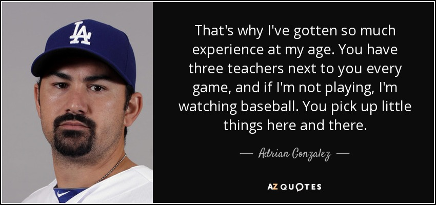 That's why I've gotten so much experience at my age. You have three teachers next to you every game, and if I'm not playing, I'm watching baseball. You pick up little things here and there. - Adrian Gonzalez