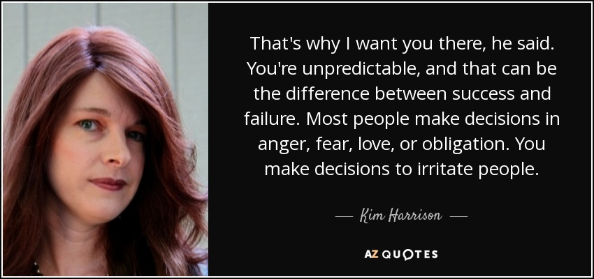 That's why I want you there, he said. You're unpredictable, and that can be the difference between success and failure. Most people make decisions in anger, fear, love, or obligation. You make decisions to irritate people. - Kim Harrison