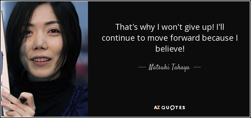 That's why I won't give up! I'll continue to move forward because I believe! - Natsuki Takaya