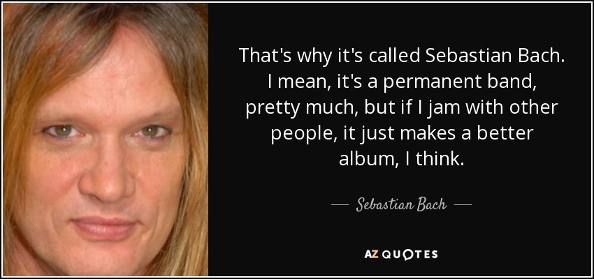 That's why it's called Sebastian Bach. I mean, it's a permanent band, pretty much, but if I jam with other people, it just makes a better album, I think. - Sebastian Bach