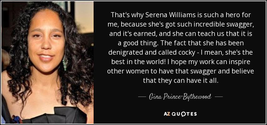 That's why Serena Williams is such a hero for me, because she's got such incredible swagger, and it's earned, and she can teach us that it is a good thing. The fact that she has been denigrated and called cocky - I mean, she's the best in the world! I hope my work can inspire other women to have that swagger and believe that they can have it all. - Gina Prince-Bythewood
