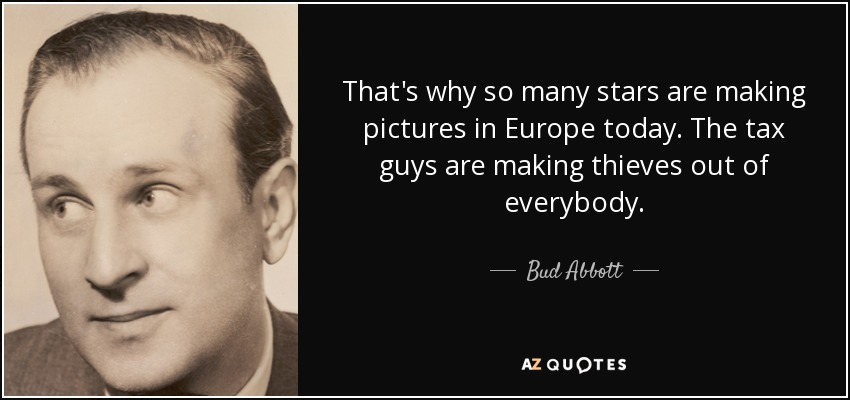 That's why so many stars are making pictures in Europe today. The tax guys are making thieves out of everybody. - Bud Abbott