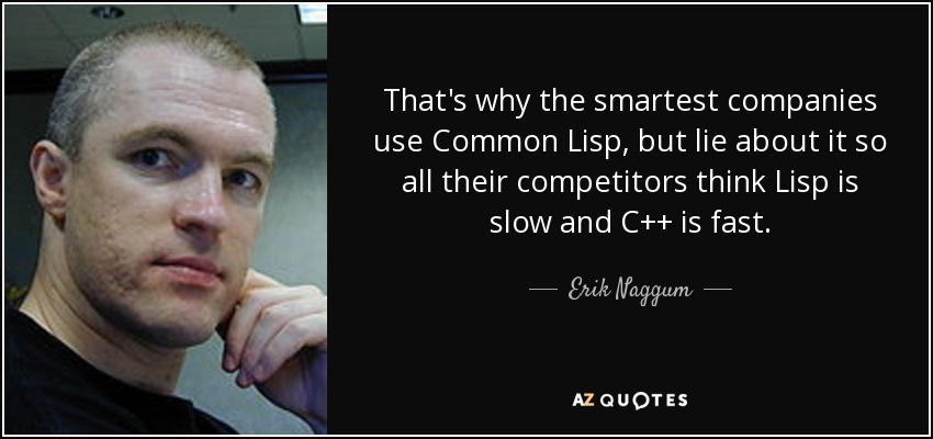 That's why the smartest companies use Common Lisp, but lie about it so all their competitors think Lisp is slow and C++ is fast. - Erik Naggum