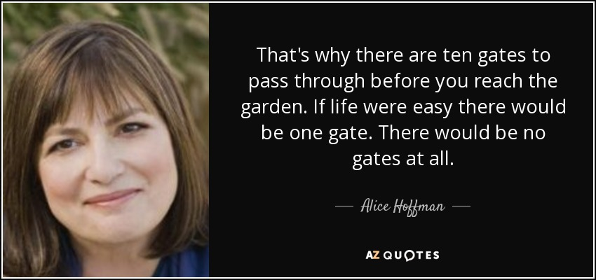 That's why there are ten gates to pass through before you reach the garden. If life were easy there would be one gate. There would be no gates at all. - Alice Hoffman