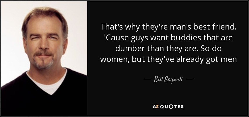 Bill Engvall quote: That's why they're man's best friend. 'Cause