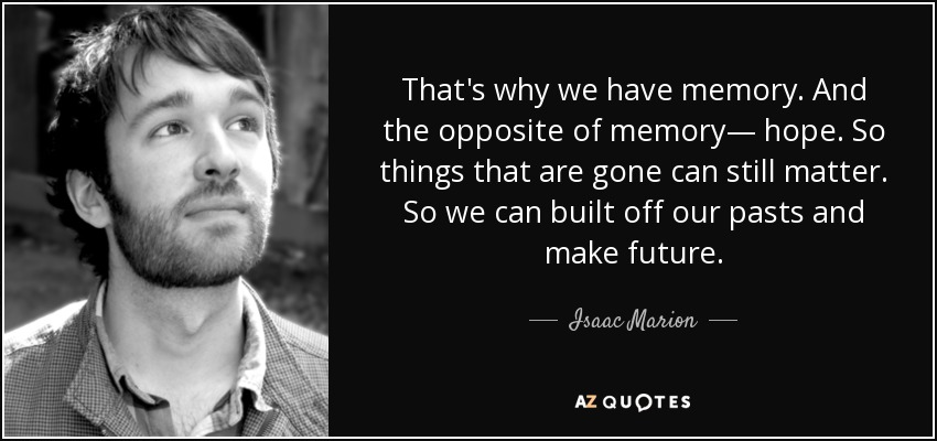 That's why we have memory. And the opposite of memory— hope. So things that are gone can still matter. So we can built off our pasts and make future. - Isaac Marion