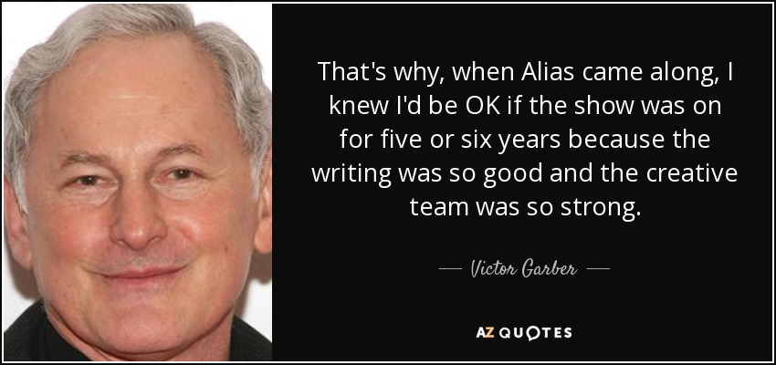 That's why, when Alias came along, I knew I'd be OK if the show was on for five or six years because the writing was so good and the creative team was so strong. - Victor Garber