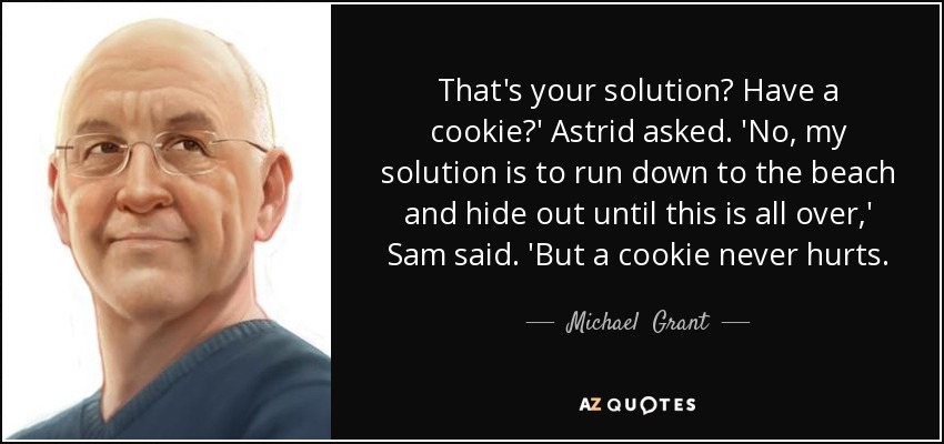 That's your solution? Have a cookie?' Astrid asked. 'No, my solution is to run down to the beach and hide out until this is all over,' Sam said. 'But a cookie never hurts. - Michael  Grant
