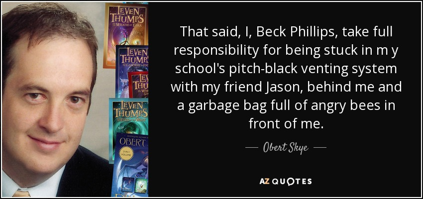 That said, I, Beck Phillips, take full responsibility for being stuck in m y school's pitch-black venting system with my friend Jason, behind me and a garbage bag full of angry bees in front of me. - Obert Skye
