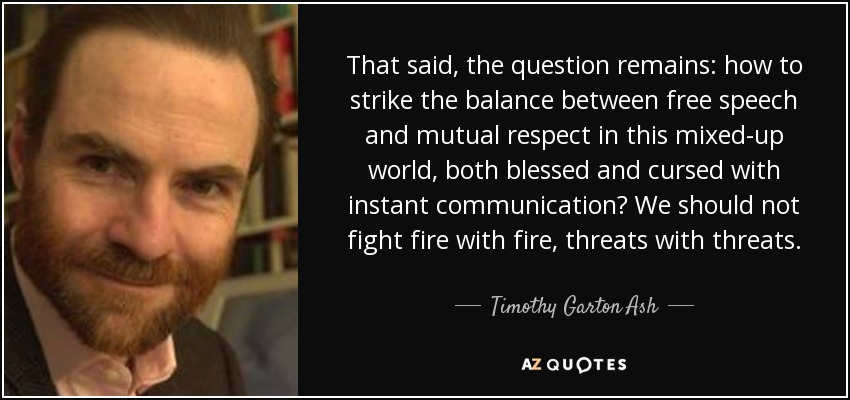 That said, the question remains: how to strike the balance between free speech and mutual respect in this mixed-up world, both blessed and cursed with instant communication? We should not fight fire with fire, threats with threats. - Timothy Garton Ash