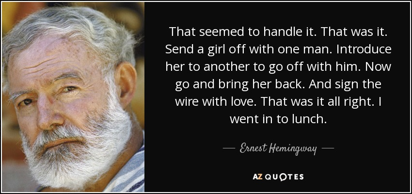 That seemed to handle it. That was it. Send a girl off with one man. Introduce her to another to go off with him. Now go and bring her back. And sign the wire with love. That was it all right. I went in to lunch. - Ernest Hemingway