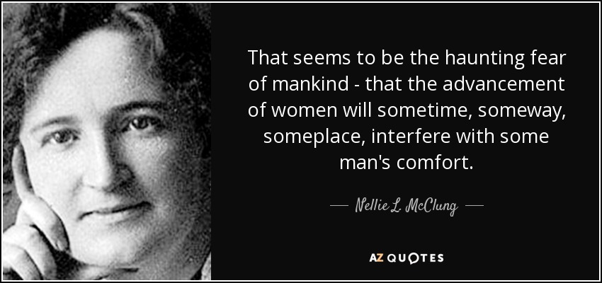 That seems to be the haunting fear of mankind - that the advancement of women will sometime, someway, someplace, interfere with some man's comfort. - Nellie L. McClung