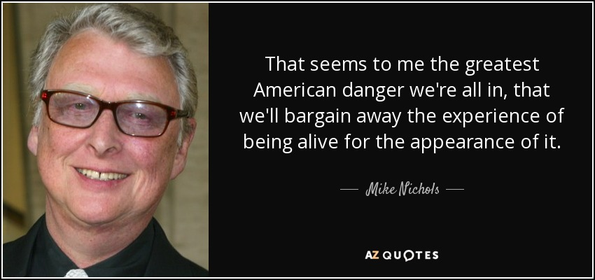That seems to me the greatest American danger we're all in, that we'll bargain away the experience of being alive for the appearance of it. - Mike Nichols