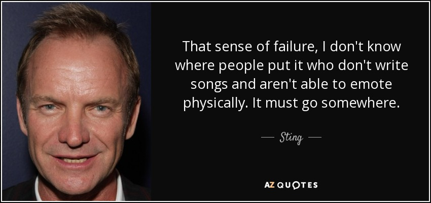 That sense of failure, I don't know where people put it who don't write songs and aren't able to emote physically. It must go somewhere. - Sting