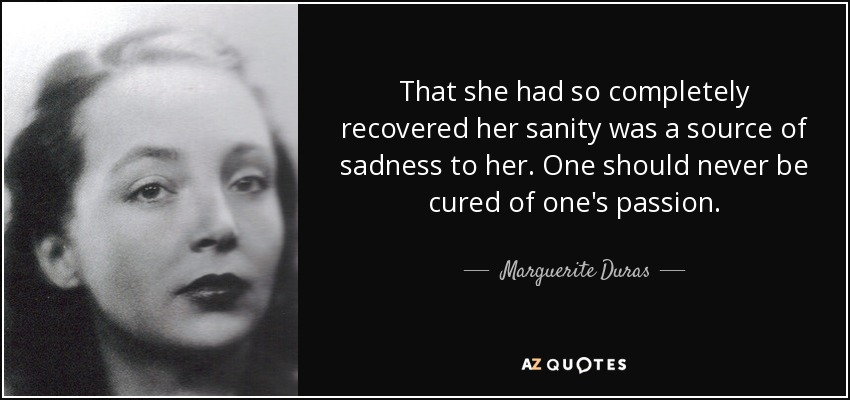 That she had so completely recovered her sanity was a source of sadness to her. One should never be cured of one's passion. - Marguerite Duras