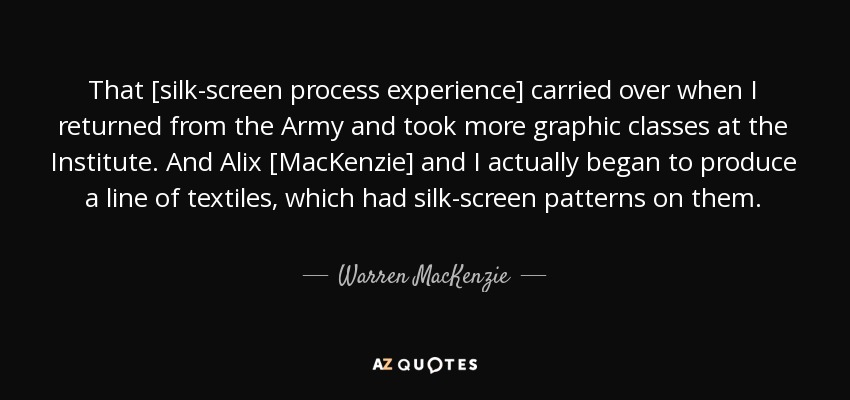That [silk-screen process experience] carried over when I returned from the Army and took more graphic classes at the Institute. And Alix [MacKenzie] and I actually began to produce a line of textiles, which had silk-screen patterns on them. - Warren MacKenzie