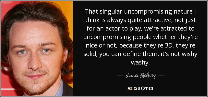 That singular uncompromising nature I think is always quite attractive, not just for an actor to play, we're attracted to uncompromising people whether they're nice or not, because they're 3D, they're solid, you can define them, it's not wishy washy. - James McAvoy