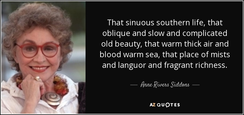 That sinuous southern life, that oblique and slow and complicated old beauty, that warm thick air and blood warm sea, that place of mists and languor and fragrant richness... - Anne Rivers Siddons