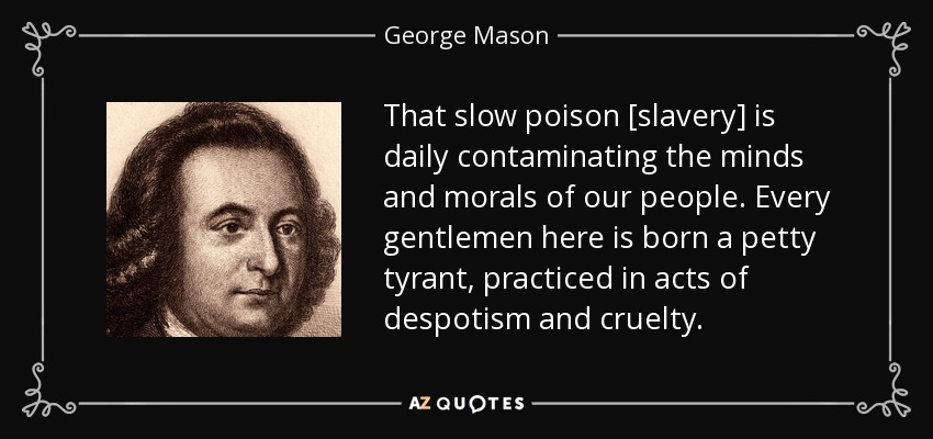 That slow poison [slavery] is daily contaminating the minds and morals of our people. Every gentlemen here is born a petty tyrant, practiced in acts of despotism and cruelty. - George Mason
