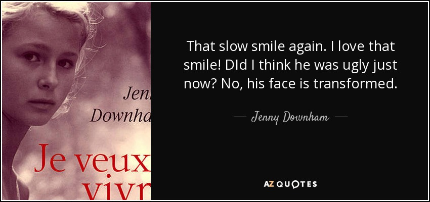That slow smile again. I love that smile! DId I think he was ugly just now? No, his face is transformed. - Jenny Downham