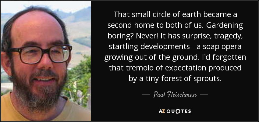 That small circle of earth became a second home to both of us. Gardening boring? Never! It has surprise, tragedy, startling developments - a soap opera growing out of the ground. I'd forgotten that tremolo of expectation produced by a tiny forest of sprouts. - Paul Fleischman