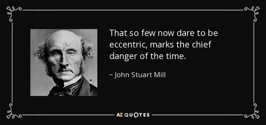 That so few now dare to be eccentric, marks the chief danger of the time. - John Stuart Mill