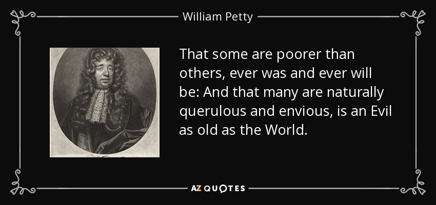 That some are poorer than others, ever was and ever will be: And that many are naturally querulous and envious, is an Evil as old as the World. - William Petty