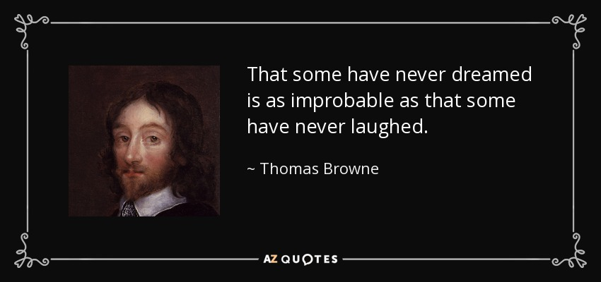 That some have never dreamed is as improbable as that some have never laughed. - Thomas Browne