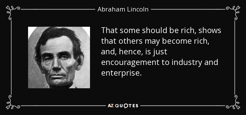 That some should be rich, shows that others may become rich, and, hence, is just encouragement to industry and enterprise. - Abraham Lincoln