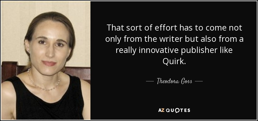 That sort of effort has to come not only from the writer but also from a really innovative publisher like Quirk. - Theodora Goss