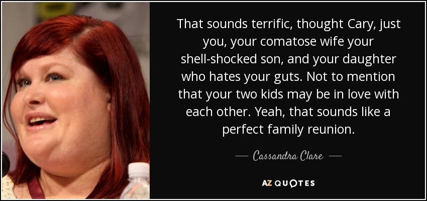 That sounds terrific, thought Cary, just you, your comatose wife your shell-shocked son, and your daughter who hates your guts. Not to mention that your two kids may be in love with each other. Yeah, that sounds like a perfect family reunion. - Cassandra Clare