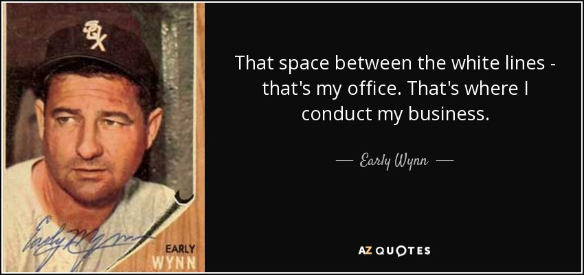 That space between the white lines, that's my office. That's where I conduct my business. - Early Wynn