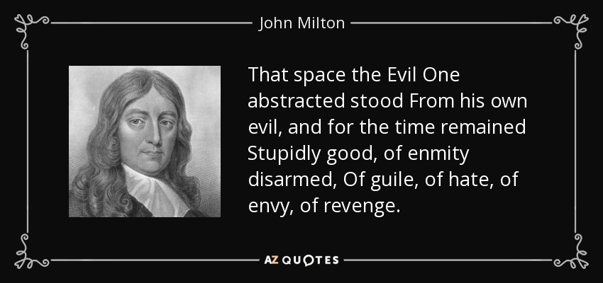 That space the Evil One abstracted stood From his own evil, and for the time remained Stupidly good, of enmity disarmed, Of guile, of hate, of envy, of revenge . - John Milton