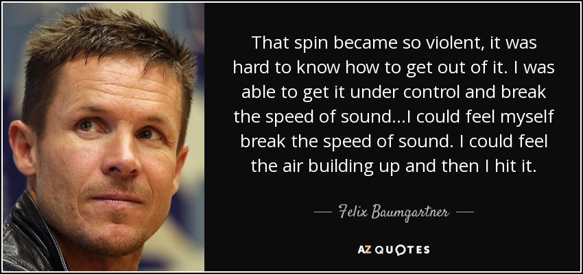 That spin became so violent, it was hard to know how to get out of it. I was able to get it under control and break the speed of sound...I could feel myself break the speed of sound. I could feel the air building up and then I hit it. - Felix Baumgartner