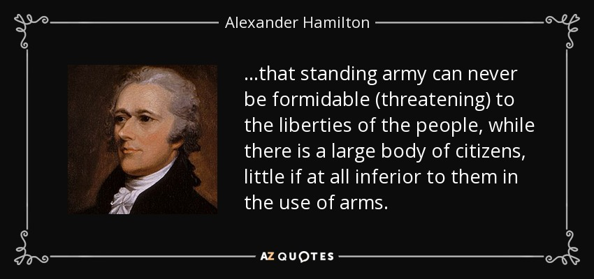 ...that standing army can never be formidable (threatening) to the liberties of the people, while there is a large body of citizens, little if at all inferior to them in the use of arms. - Alexander Hamilton
