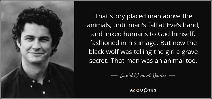 That story placed man above the animals, until man's fall at Eve's hand, and linked humans to God himself, fashioned in his image. But now the black wolf was telling the girl a grave secret. That man was an animal too. - David Clement-Davies
