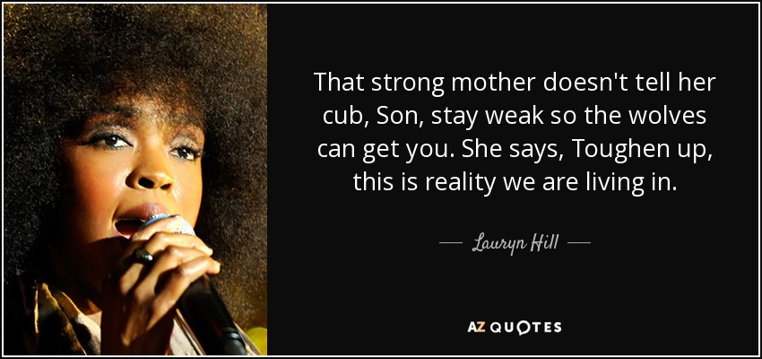 That strong mother doesn't tell her cub, Son, stay weak so the wolves can get you. She says, Toughen up, this is reality we are living in. - Lauryn Hill