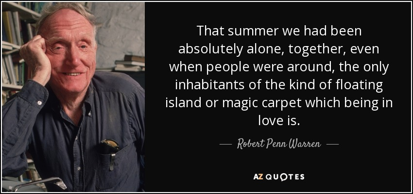 That summer we had been absolutely alone, together, even when people were around, the only inhabitants of the kind of floating island or magic carpet which being in love is. - Robert Penn Warren